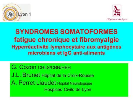 SYNDROMES SOMATOFORMES fatigue chronique et fibromyalgie Hyperréactivité lymphocytaire aux antigènes microbiens et IgG anti-aliments G. Cozon CHLS/CBN/HEH.