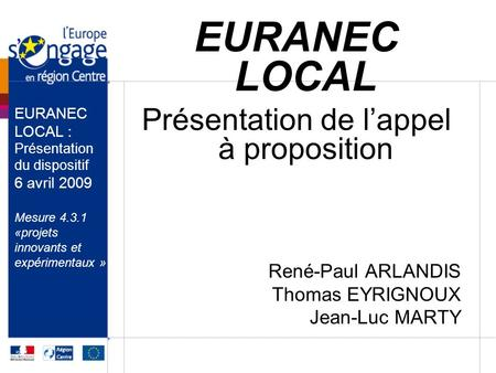 EURANEC LOCAL Présentation de lappel à proposition René-Paul ARLANDIS Thomas EYRIGNOUX Jean-Luc MARTY EURANEC LOCAL : Présentation du dispositif 6 avril.