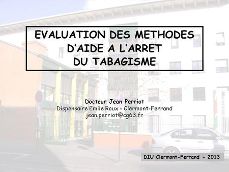 EVALUATION DES METHODES DAIDE A LARRET DU TABAGISME DIU Clermont-Ferrand - 2013 Docteur Jean Perriot Dispensaire Emile Roux - Clermont-Ferrand