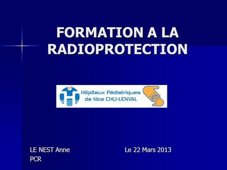 FORMATION A LA RADIOPROTECTION LE NEST Anne Le 22 Mars 2013 PCR.