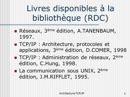 Architecture TCP/IP1 Livres disponibles à la bibliothèque (RDC) Réseaux, 3 ème édition, A.TANENBAUM, 1997. TCP/IP : Architecture, protocoles et applications,