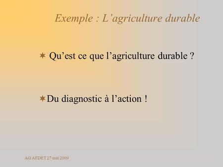 AG AFDET 27 mai 2009 Exemple : Lagriculture durable Quest ce que lagriculture durable ? Du diagnostic à laction !