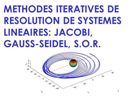 1 METHODES ITERATIVES DE RESOLUTION DE SYSTEMES LINEAIRES: JACOBI, GAUSS-SEIDEL, S.O.R.
