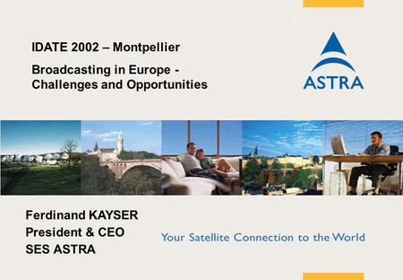 Page 1 KayserIDATE fin IDATE 2002 – Montpellier Broadcasting in Europe - Challenges and Opportunities Ferdinand KAYSER President & CEO SES ASTRA.
