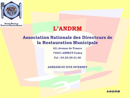 L'ANDRM Association Nationale des Directeurs de la Restauration Municipale 62, Avenue de France 74001 ANNECY Cedex Tel : 04.50.09.51.60 ADRESSE DU SITE.