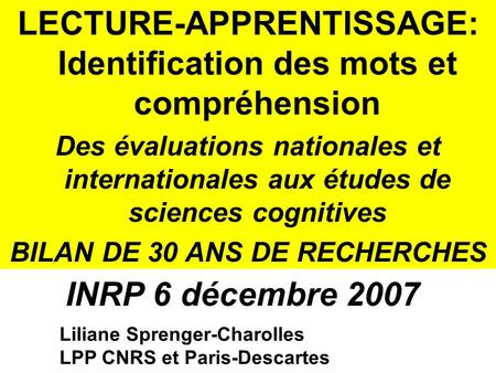 Liliane Sprenger-Charolles LPP CNRS et Paris-Descartes LECTURE-APPRENTISSAGE: Identification des mots et compréhension Des évaluations nationales et internationales.