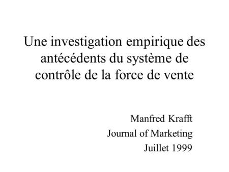Une investigation empirique des antécédents du système de contrôle de la force de vente Manfred Krafft Journal of Marketing Juillet 1999.