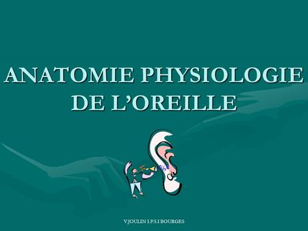 V.JOULIN I.F.S.I BOURGES ANATOMIE PHYSIOLOGIE DE LOREILLE.