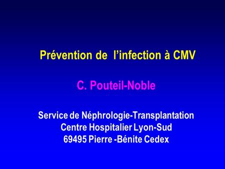 Prévention de linfection à CMV C. Pouteil-Noble Service de Néphrologie-Transplantation Centre Hospitalier Lyon-Sud 69495 Pierre -Bénite Cedex.