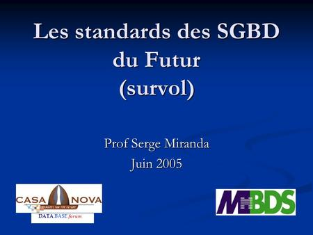 Les standards des SGBD du Futur (survol) Prof Serge Miranda Juin 2005 DATA BASE forum.
