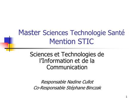 1 Master Sciences Technologie Santé Mention STIC Sciences et Technologies de lInformation et de la Communication Responsable Nadine Cullot Co-Responsable.