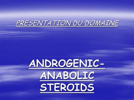 PRESENTATION DU DOMAINE ANDROGENIC- ANABOLIC STEROIDS.