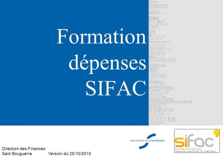 Formation dépenses SIFAC Direction des Finances Saïd Bouguerra Version du 25/10/2010.