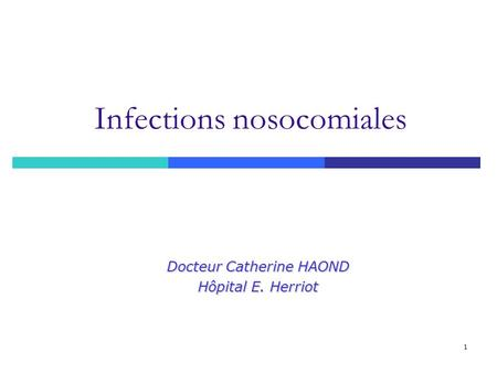 1 Infections nosocomiales Docteur Catherine HAOND Hôpital E. Herriot.