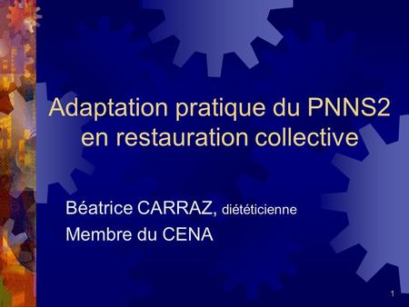 1 Adaptation pratique du PNNS2 en restauration collective Béatrice CARRAZ, diététicienne Membre du CENA.