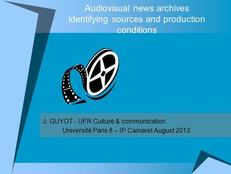 Audiovisual news archives Identifying sources and production conditions J. GUYOT - UFR Culture & communication Université Paris 8 – IP Camaret August 2013.