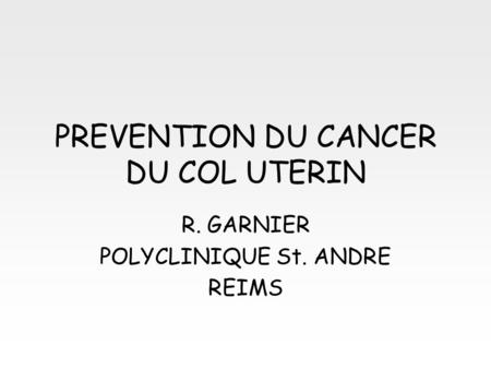 PREVENTION DU CANCER DU COL UTERIN R. GARNIER POLYCLINIQUE St. ANDRE REIMS.