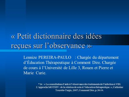 « Petit dictionnaire des idées reçues sur lobservance » * * In : « La consultation daide à lobservance des traitements de linfection à VIH. Lapproche MOTHIV.