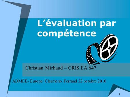 1 Lévaluation par compétence Christian Michaud – CRIS EA 647 ADMEE- Europe Clermont- Ferrand 22 octobre 2010.