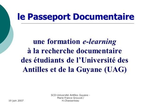 19 juin 2007 SCD-Université Antilles Guyane - Marie France Grouvel / H.Chasserieau le Passeport Documentaire le Passeport Documentaire une formation e-learning.