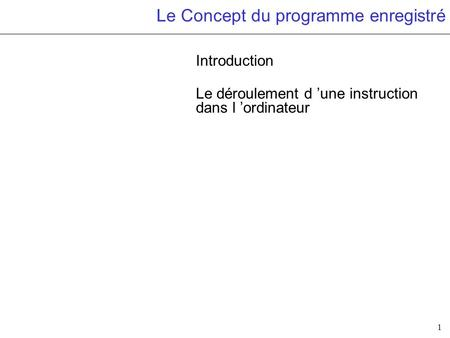 1 Le Concept du programme enregistré Introduction Le déroulement d une instruction dans l ordinateur.
