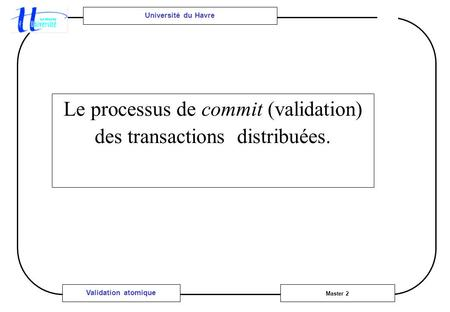 Université du Havre Master 2 Validation atomique Le processus de commit (validation) des transactions distribuées.