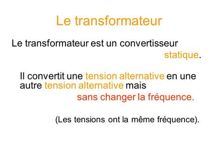 Le transformateur Le transformateur est un convertisseur statique. Il convertit une tension alternative en une autre tension alternative mais sans changer.