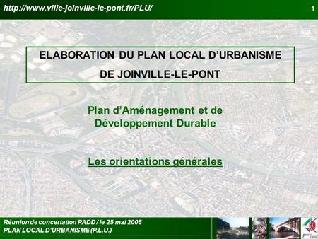 PLAN LOCAL DURBANISME (P.L.U.) Réunion de concertation PADD / le 25 mai 2005 1 ELABORATION DU PLAN LOCAL DURBANISME DE JOINVILLE-LE-PONT Plan dAménagement.