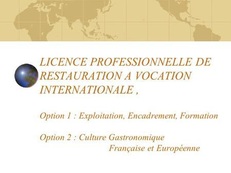 LICENCE PROFESSIONNELLE DE RESTAURATION A VOCATION INTERNATIONALE, Option 1 : Exploitation, Encadrement, Formation Option 2 : Culture Gastronomique Française.