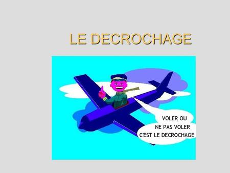 LE DECROCHAGE. I DESCRIPTION DU PHENOMENE I DESCRIPTION DU PHENOMENE 1.1 Introduction 1.2 Principe aérodynamique du décrochage II ANALYSE DU DECROCHAGE.