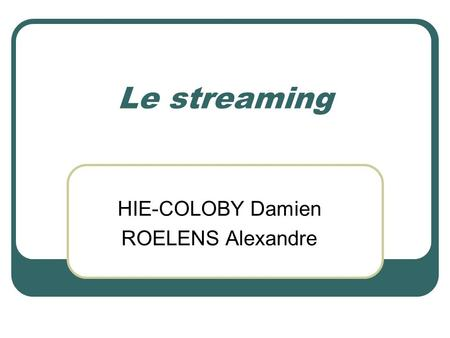 Le streaming HIE-COLOBY Damien ROELENS Alexandre.
