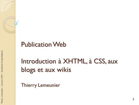 Thierry Lemeunier – Licence SPI1 – Systèmes dexploitations Publication Web Introduction à XHTML, à CSS, aux blogs et aux wikis Thierry Lemeunier 1.