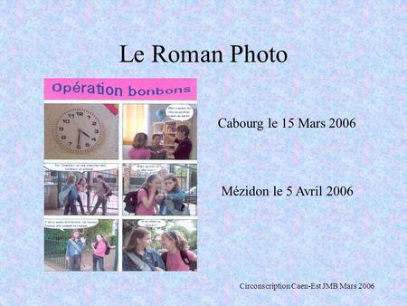 Le Roman Photo Cabourg le 15 Mars 2006 Mézidon le 5 Avril 2006 Circonscription Caen-Est JMB Mars 2006.