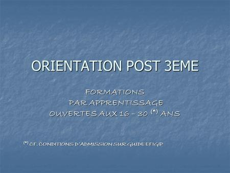 ORIENTATION POST 3EME FORMATIONS PAR APPRENTISSAGE PAR APPRENTISSAGE OUVERTES AUX 16 – 30 (*) ANS (*) CF. CONDITIONS DADMISSION SUR GUIDE EFIGIP.