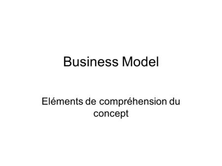 Business Model Eléments de compréhension du concept.