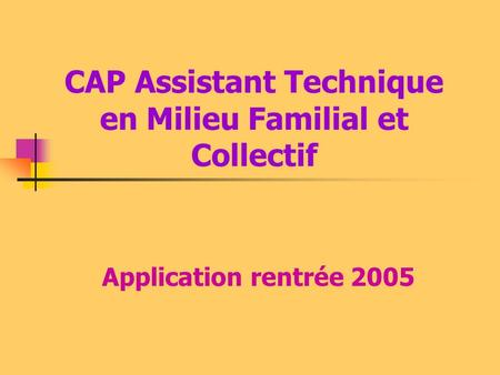 CAP Assistant Technique en Milieu Familial et Collectif Application rentrée 2005.