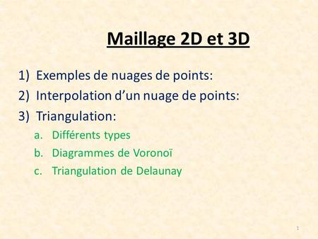 Maillage 2D et 3D 1)Exemples de nuages de points: 2)Interpolation dun nuage de points: 3)Triangulation: a.Différents types b.Diagrammes de Voronoï c.Triangulation.