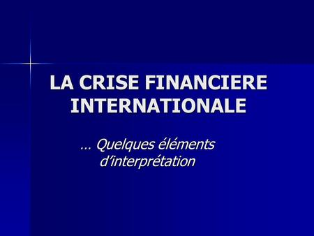 LA CRISE FINANCIERE INTERNATIONALE … Quelques éléments dinterprétation.