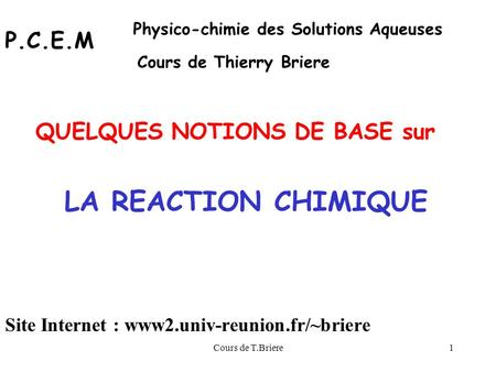 Cours de T.Briere1 LA REACTION CHIMIQUE QUELQUES NOTIONS DE BASE sur P.C.E.M Physico-chimie des Solutions Aqueuses Cours de Thierry Briere Site Internet.