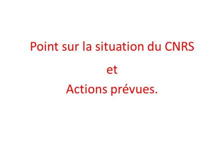 Point sur la situation du CNRS et Actions prévues.