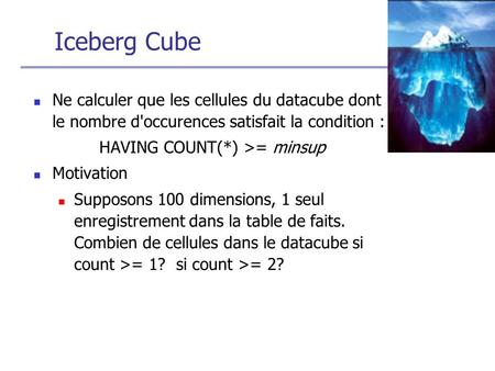 Iceberg Cube Ne calculer que les cellules du datacube dont le nombre d'occurences satisfait la condition : HAVING COUNT(*) >= minsup Motivation Supposons.