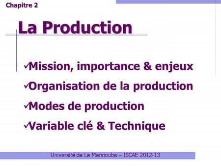 Université de La Mannouba – ISCAE 2012-13 La Production Chapitre 2 Mission, importance & enjeux Organisation de la production Modes de production Variable.