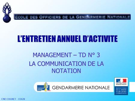 GENDARMERIE NATIONALE CNE COGNET - EOGN LENTRETIEN ANNUEL DACTIVITE GENDARMERIE NATIONALE MANAGEMENT – TD N° 3 LA COMMUNICATION DE LA NOTATION.