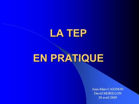 LA TEP EN PRATIQUE Jean-Marc CAIGNON David MORILLON 20 avril 2009.