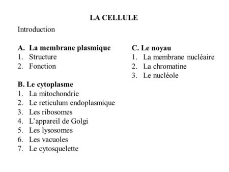 LA CELLULE Introduction A.La membrane plasmique 1.Structure 2.Fonction B. Le cytoplasme 1.La mitochondrie 2.Le reticulum endoplasmique 3.Les ribosomes.