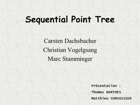 Sequential Point Tree Carsten Dachsbacher Christian Vogelgsang Marc Stamminger Présentation : Thomas BARTHES Matthieu CORVAISIER.