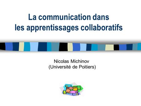 La communication dans les apprentissages collaboratifs Nicolas Michinov (Université de Poitiers)