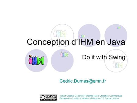 Conception dIHM en Java Do it with Swing contrat Creative Commons Paternité-Pas d'Utilisation Commerciale- Partage des Conditions Initiales.