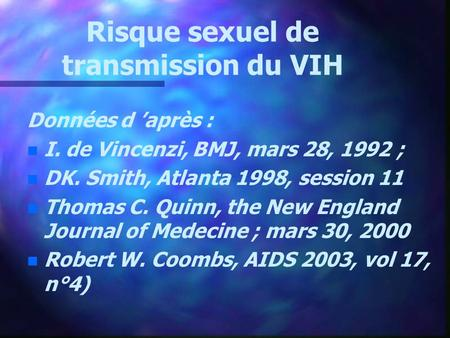 Risque sexuel de transmission du VIH Données d après : n n I. de Vincenzi, BMJ, mars 28, 1992 ; n n DK. Smith, Atlanta 1998, session 11 n n Thomas C. Quinn,