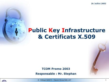 1© William MAES – David-Olivier MILLIAT TCOM Promo 2003 Responsable : Mr. Stephan Public Key Infrastructure & Certificats X.509 26 Juillet 2002.